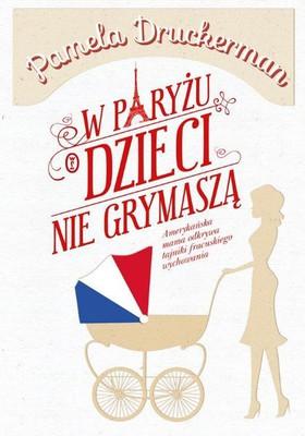 pamela-druckerman-w-paryzu-dzieci-nie-grymasza-bringing-up-bebe-cover-okladka